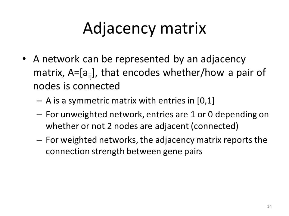 Adjacency matrix A network can be represented by an adjacency matrix, A=[aij], that encodes whether/how a pair of nodes is connected.